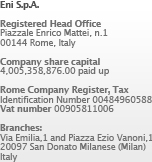 Eni Spa - Registered Head Office in Piazzale Enrico Mattei, 1 00144 Rome - Italy - Company share capital € 4.005.358.876,00 paid up - Rome Company Register, Tax Identification Number n. 00484960588 - Vat number n. 00905811006 - Branches: Via Emilia, 1 and Piazza Ezio Vanoni, 1 20097 San Donato Milanese (Milan) - Italy